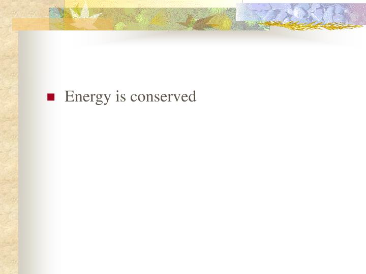 Energy is conserved