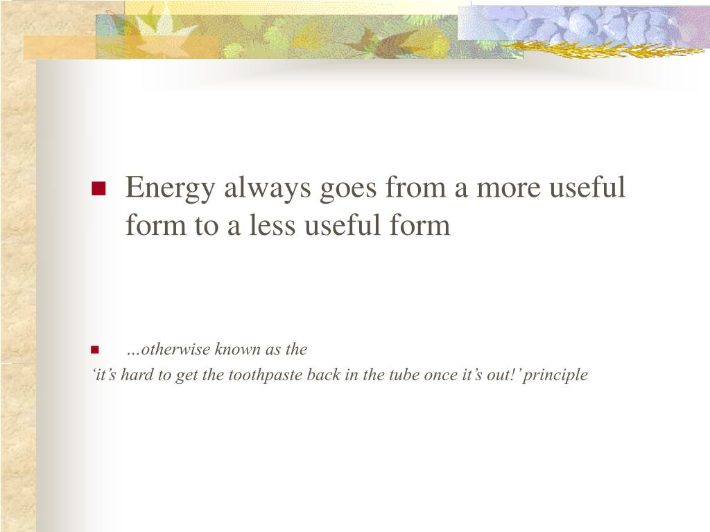 Energy always goes from a more useful form to a less useful form