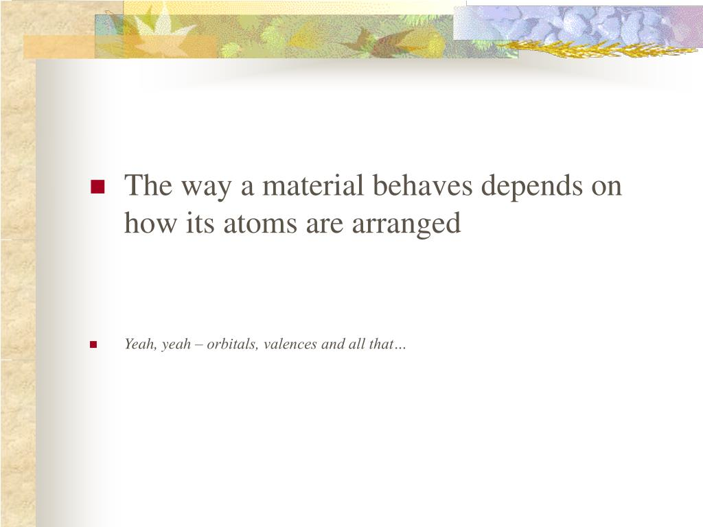 The way a material behaves depends on how its atoms are arranged