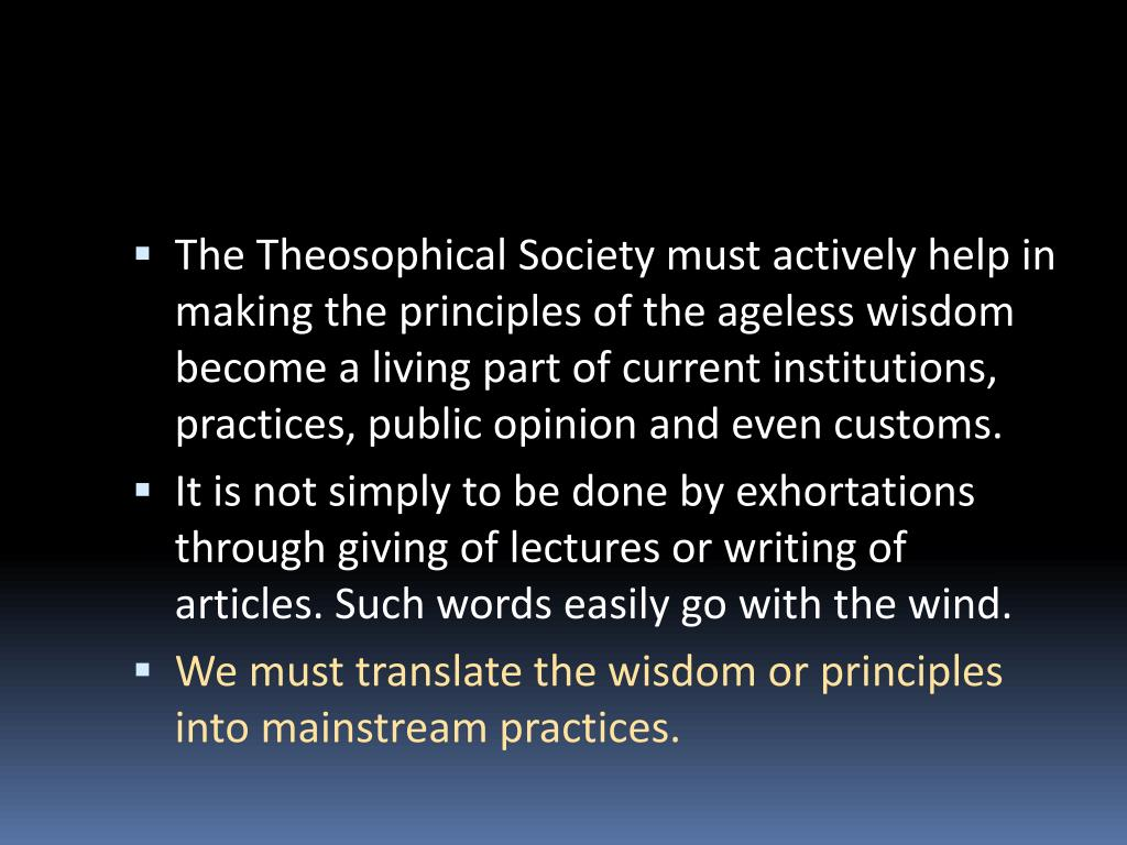The Theosophical Society must actively help in making the principles of the ageless wisdom become a living part of current institutions, practices, public opinion and even customs.