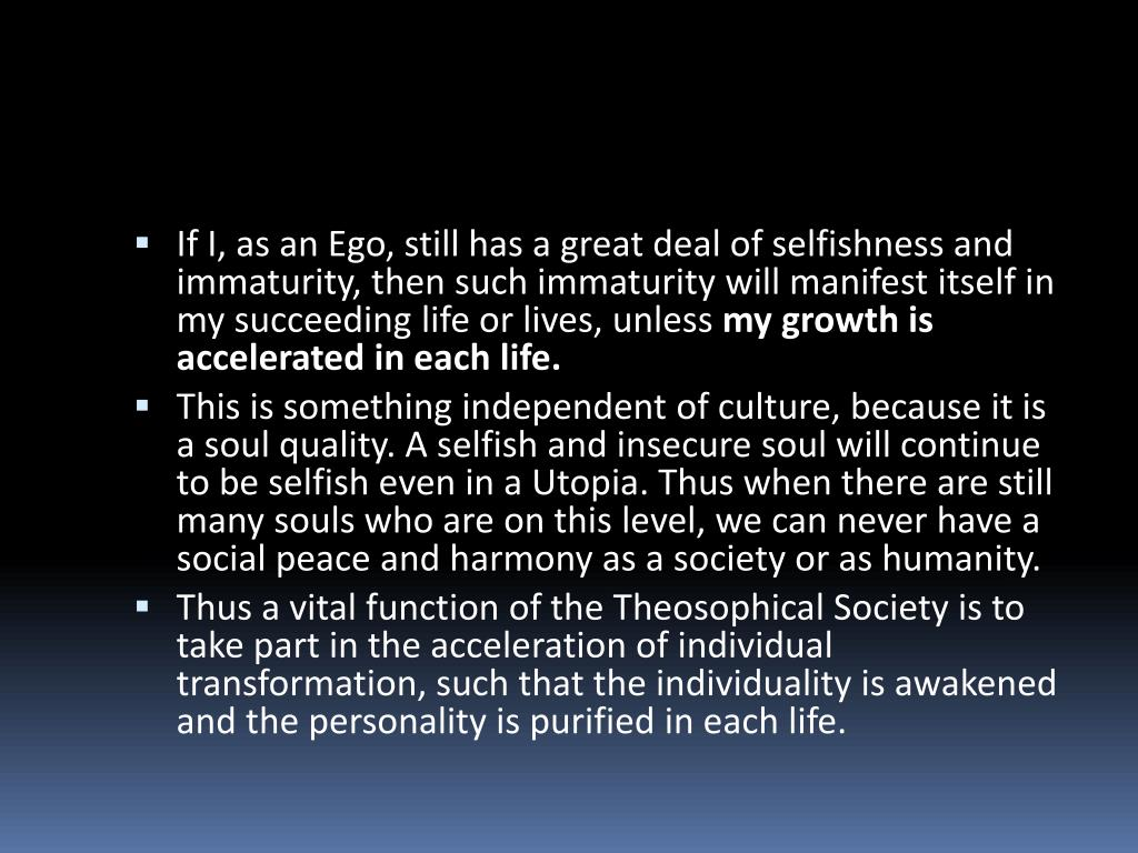 If I, as an Ego, still has a great deal of selfishness and immaturity, then such immaturity will manifest itself in my succeeding life or lives, unless