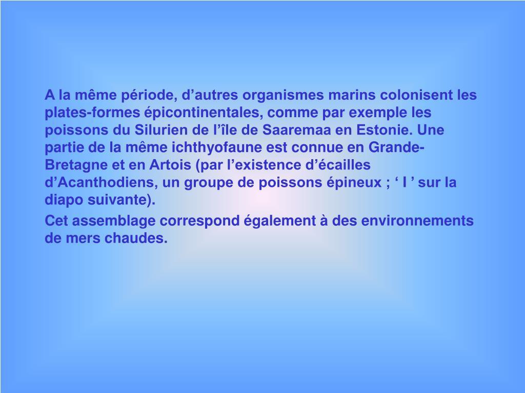 A la même période, d'autres organismes marins colonisent les plates-formes épicontinentales, comme par exemple les poissons du Silurien de l'île de Saaremaa en Estonie. Une partie de la même ichthyofaune est connue en Grande-Bretagne et en Artois (par l'existence d'écailles d'Acanthodiens, un groupe de poissons épineux ; 'I' sur la diapo suivante).