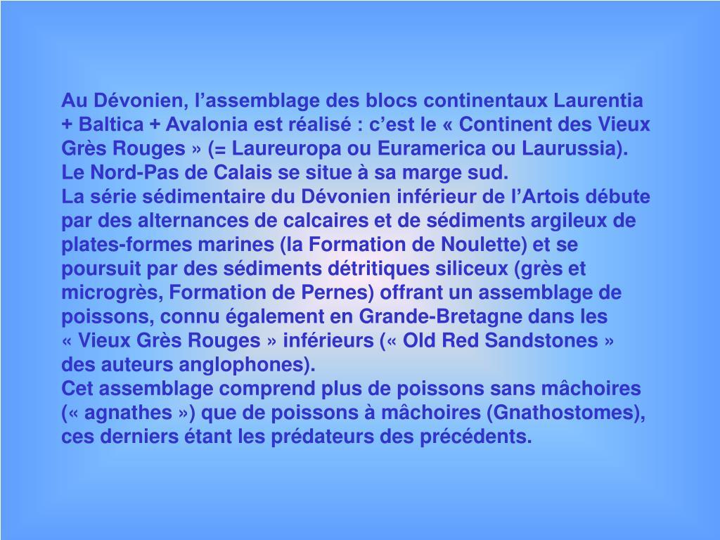 Au Dévonien, l'assemblage des blocs continentaux Laurentia + Baltica + Avalonia est réalisé : c'est le «Continent des Vieux Grès Rouges» (= Laureuropa ou Euramerica ou Laurussia). Le Nord-Pas de Calais se situe à sa marge sud.
