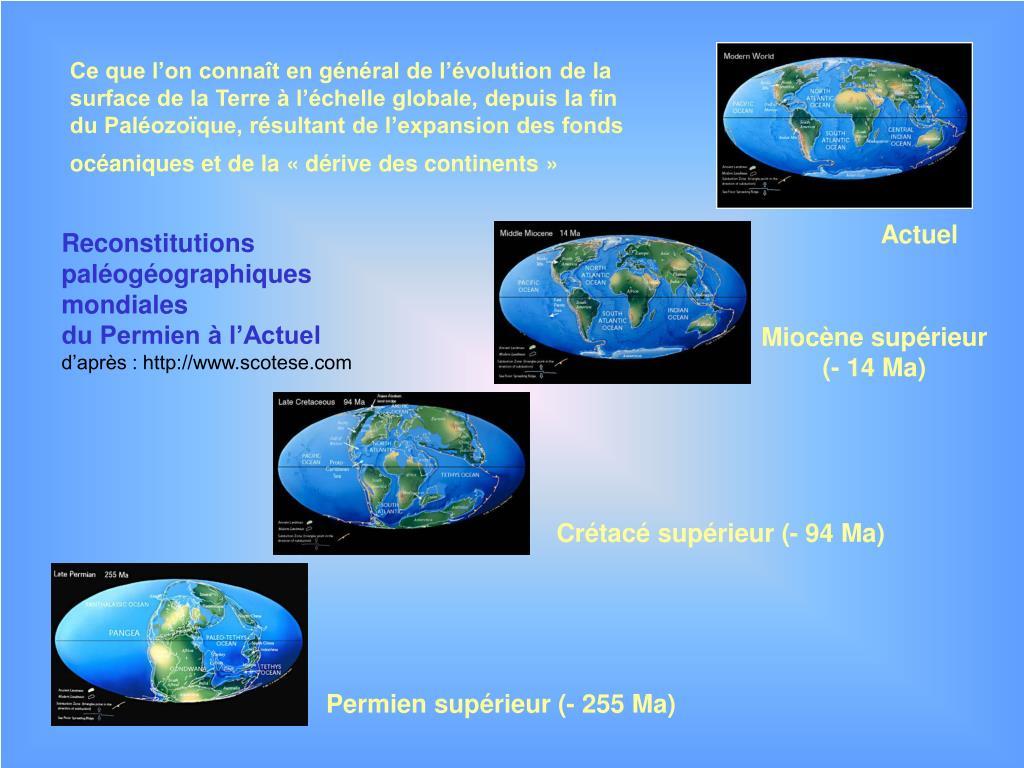 Ce que l'on connaît en général de l'évolution de la surface de la Terre à l'échelle globale, depuis la fin du Paléozoïque, résultant de l'expansion des fonds océaniques et de la «dérive des continents»