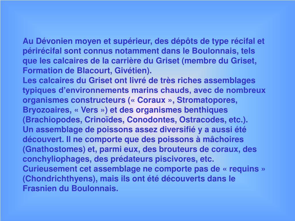 Au Dévonien moyen et supérieur, des dépôts de type récifal et périrécifal sont connus notamment dans le Boulonnais, tels que les calcaires de la carrière du Griset (membre du Griset, Formation de Blacourt, Givétien).