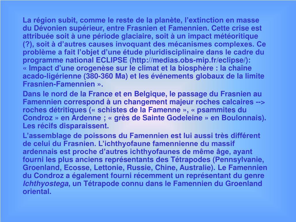 La région subit, comme le reste de la planète, l'extinction en masse du Dévonien supérieur, entre Frasnien et Famennien. Cette crise est attribuée soit à une période glaciaire, soit à un impact météoritique (?), soit à d'autres causes invoquant des mécanismes complexes. Ce problème a fait l'objet d'une étude pluridisciplinaire dans le cadre du programme national ECLIPSE (http://medias.obs-mip.fr/eclipse/):  «Impact d'une orogenèse sur le climat et la biosphère : la chaîne acado-ligérienne (380-360 Ma) et les événements globaux de la limite Frasnien-Famennien».