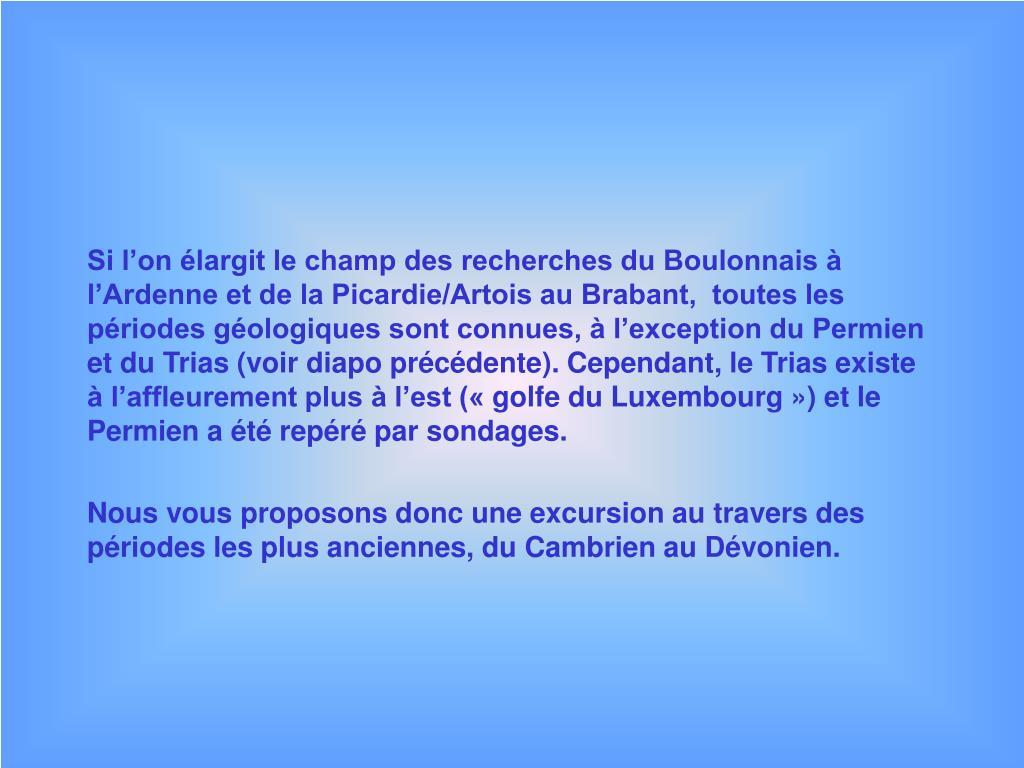 Si l'on élargit le champ des recherches du Boulonnais à l'Ardenne et de la Picardie/Artois au Brabant,  toutes les périodes géologiques sont connues, à l'exception du Permien et du Trias (voir diapo précédente). Cependant, le Trias existe à l'affleurement plus à l'est («golfe du Luxembourg») et le Permien a été repéré par sondages.
