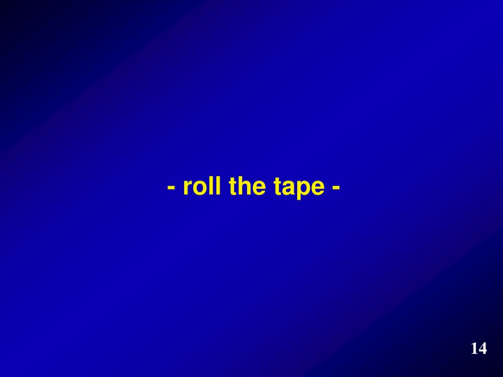 - roll the tape -