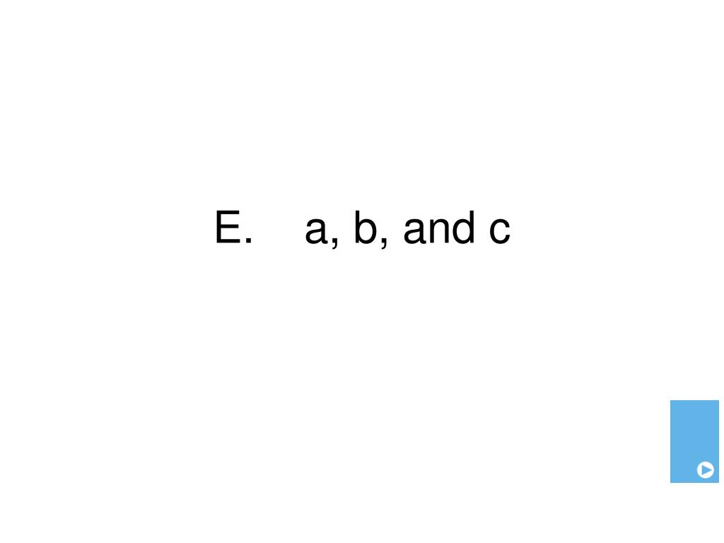 E.    a, b, and c