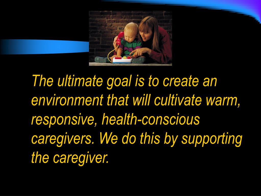 The ultimate goal is to create an environment that will cultivate warm, responsive, health-conscious caregivers. We do this by supporting the caregiver.