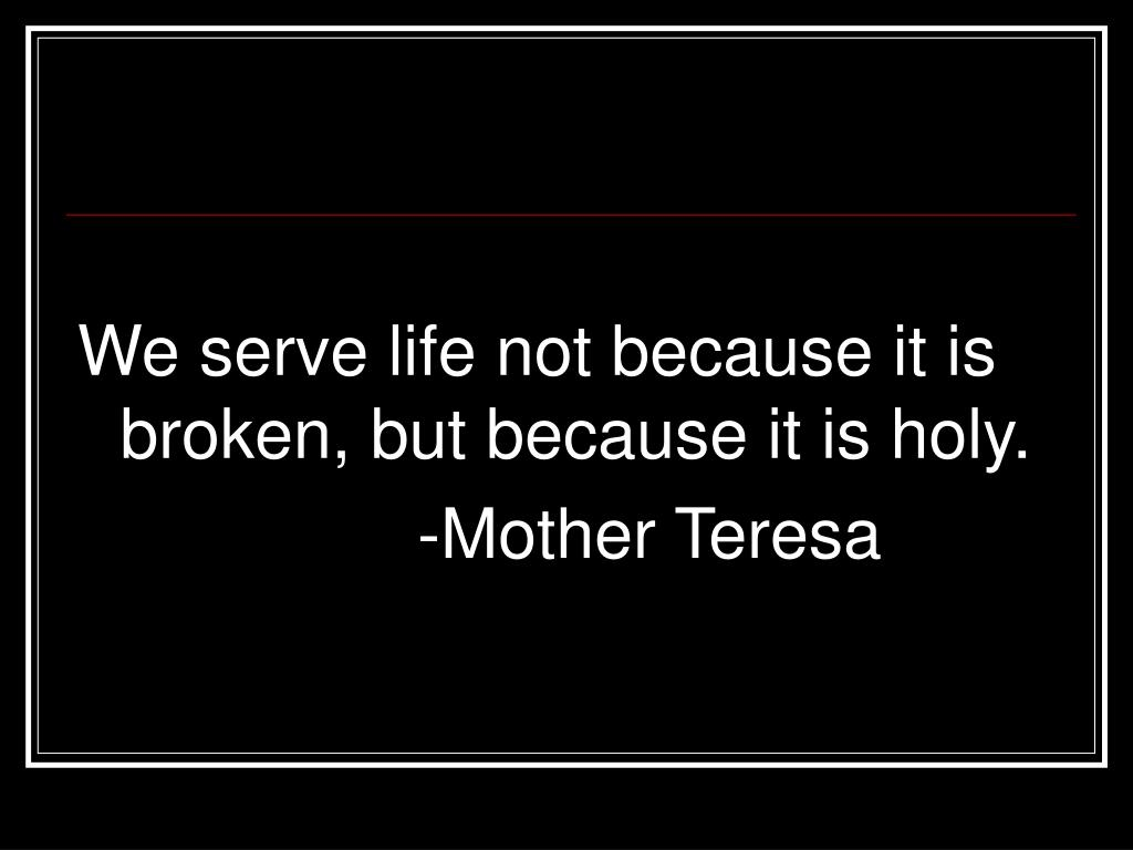 We serve life not because it is broken, but because it is holy.