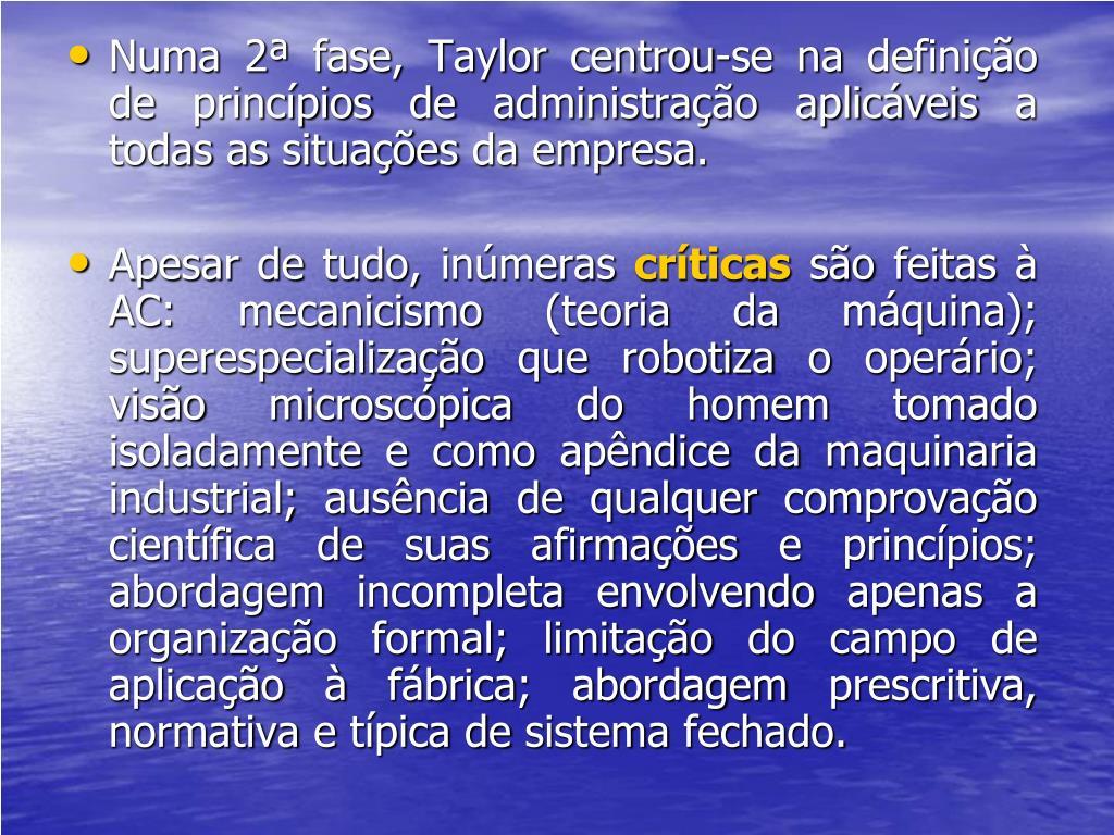 Numa 2ª fase, Taylor centrou-se na definição de princípios de administração aplicáveis a todas as situações da empresa.