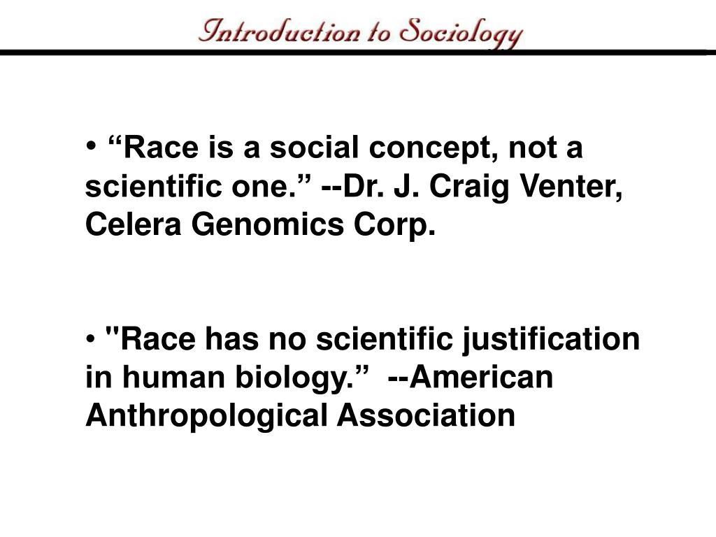 Race is a social concept, not a scientific one. --Dr. J. Craig Venter, Celera Genomics Corp.