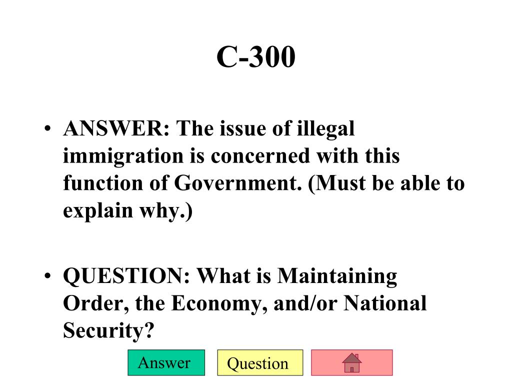 ANSWER: The issue of illegal immigration is concerned with this function of Government. (Must be able to explain why.)