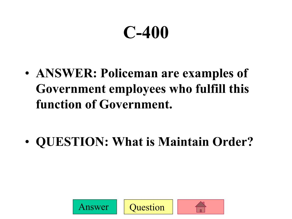 ANSWER: Policeman are examples of Government employees who fulfill this function of Government.