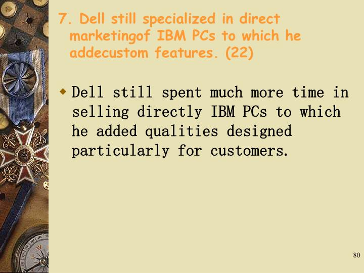 7. Dell still specialized in direct marketingof IBM PCs to which he addecustom features. (22)
