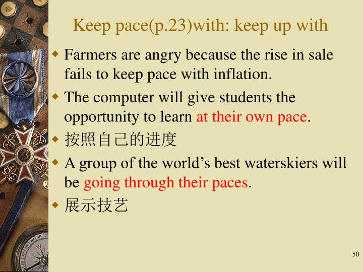 Keep pace(p.23)with: keep up with