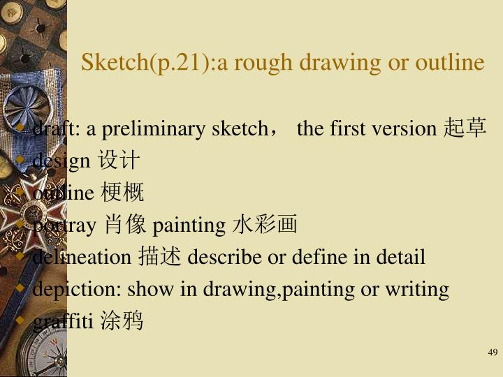 Sketch(p.21):a rough drawing or outline