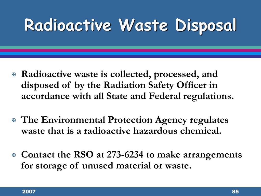 Radioactive waste is collected, processed, and disposed of by the Radiation Safety Officer in accordance with all State and Federal regulations.