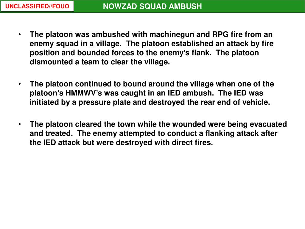 The platoon was ambushed with machinegun and RPG fire from an enemy squad in a village.  The platoon established an attack by fire position and bounded forces to the enemy's flank.  The platoon dismounted a team to clear the village.