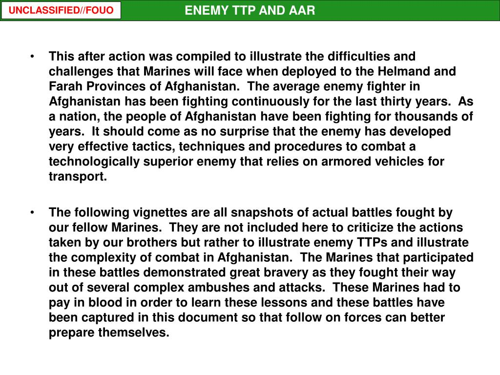 This after action was compiled to illustrate the difficulties and challenges that Marines will face when deployed to the Helmand and Farah Provinces of Afghanistan.  The average enemy fighter in Afghanistan has been fighting continuously for the last thirty years.  As a nation, the people of Afghanistan have been fighting for thousands of years.  It should come as no surprise that the enemy has developed very effective tactics, techniques and procedures to combat a technologically superior enemy that relies on armored vehicles for transport.