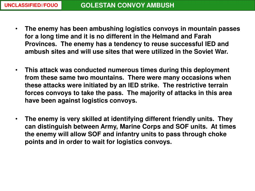 The enemy has been ambushing logistics convoys in mountain passes for a long time and it is no different in the Helmand and Farah Provinces.  The enemy has a tendency to reuse successful IED and ambush sites and will use sites that were utilized in the Soviet War.