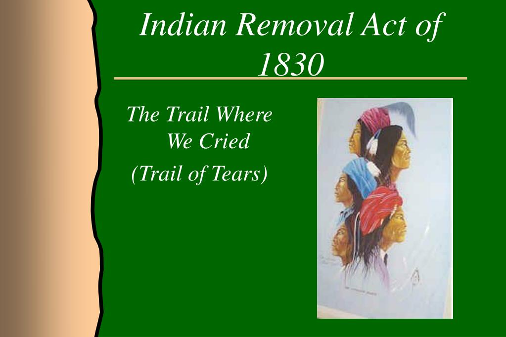 the indian removal act of 1830 In 1830, president andrew jackson instituted the indian removal act, which required the native americans to be moved west of the mississippi river.