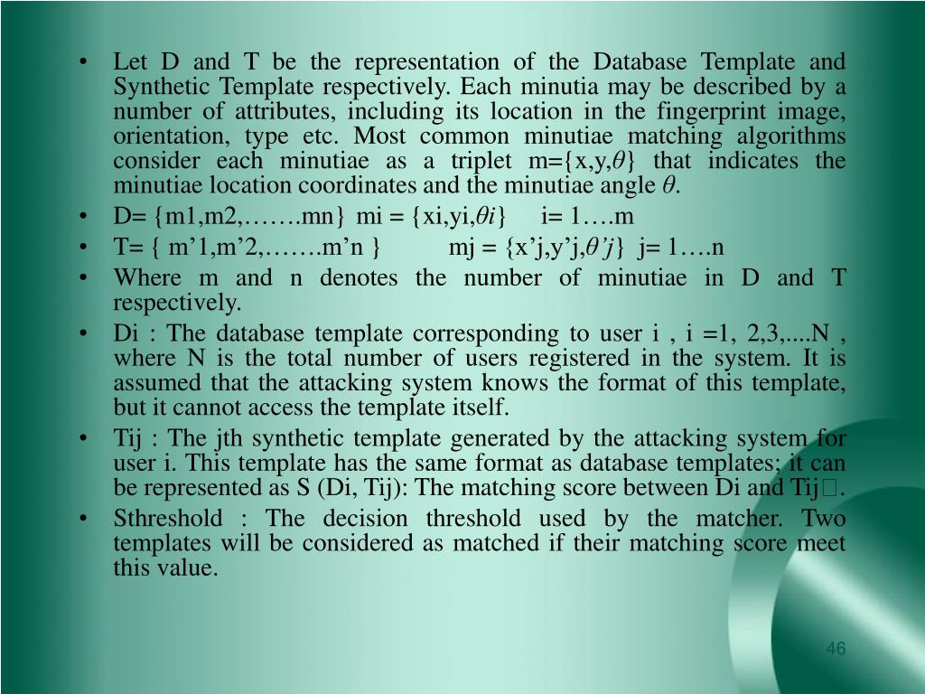 Let D and T be the representation of the Database Template and Synthetic Template respectively. Each minutia may be described by a number of attributes, including its location in the fingerprint image, orientation, type etc. Most common minutiae matching algorithms consider each minutiae as a triplet m={x,y,