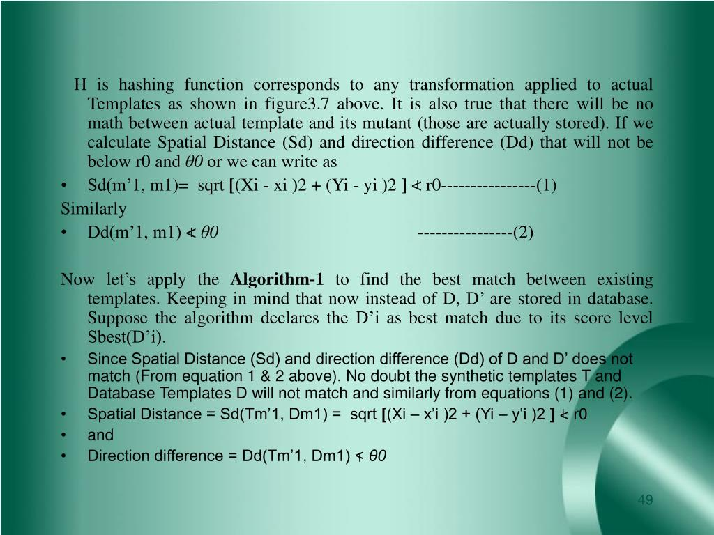 H is hashing function corresponds to any transformation applied to actual Templates as shown in figure3.7 above. It is also true that there will be no math between actual template and its mutant (those are actually stored). If we calculate Spatial Distance (Sd) and direction difference (Dd) that will not be below r0 and