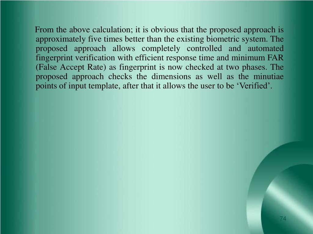 From the above calculation; it is obvious that the proposed approach is approximately five times better than the existing biometric system. The proposed approach allows completely controlled and automated fingerprint verification with efficient response time and minimum FAR (False Accept Rate) as fingerprint is now checked at two phases. The proposed approach checks the dimensions as well as the minutiae points of input template, after that it allows the user to be 'Verified'.