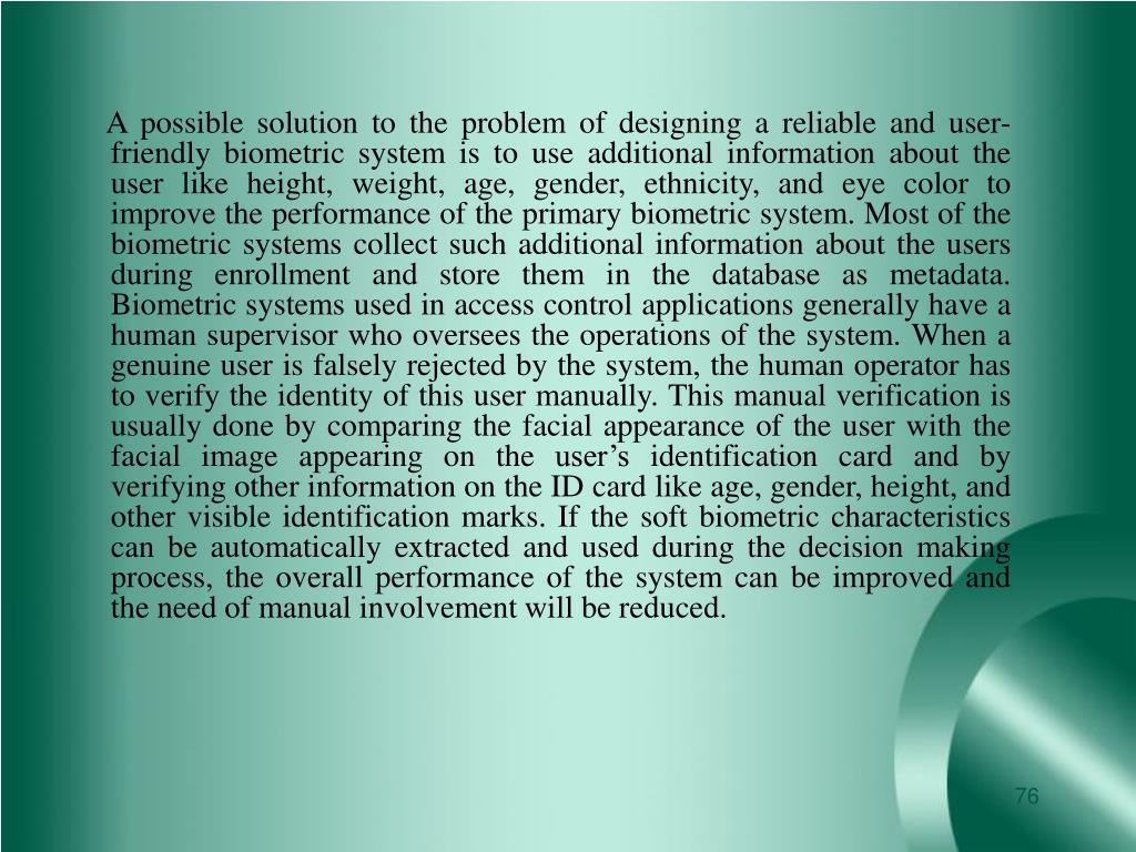 A possible solution to the problem of designing a reliable and user-friendly biometric system is to use additional information about the user like height, weight, age, gender, ethnicity, and eye color to improve the performance of the primary biometric system. Most of the biometric systems collect such additional information about the users during enrollment and store them in the database as metadata. Biometric systems used in access control applications generally have a human supervisor who oversees the operations of the system. When a genuine user is falsely rejected by the system, the human operator has to verify the identity of this user manually. This manual verification is usually done by comparing the facial appearance of the user with the facial image appearing on the user's identification card and by verifying other information on the ID card like age, gender, height, and other visible identification marks. If the soft biometric characteristics can be automatically extracted and used during the decision making process, the overall performance of the system can be improved and the need of manual involvement will be reduced.