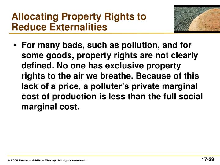 For many bads, such as pollution, and for some goods, property rights are not clearly defined. No one has exclusive property rights to the air we breathe. Because of this lack of a price, a polluter's private marginal cost of production is less than the full social marginal cost.