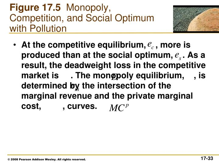 At the competitive equilibrium,    , more is produced than at the social optimum,    . As a result, the deadweight loss in the competitive market is     . The monopoly equilibrium,    , is determined by the intersection of the marginal revenue and the private marginal cost,         , curves.