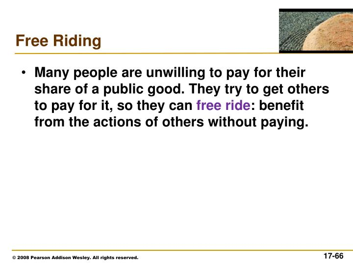 Many people are unwilling to pay for their share of a public good. They try to get others to pay for it, so they can