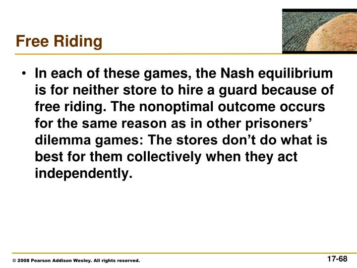 In each of these games, the Nash equilibrium is for neither store to hire a guard because of free riding. The nonoptimal outcome occurs for the same reason as in other prisoners' dilemma games: The stores don't do what is best for them collectively when they act independently.
