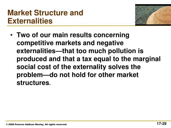 Two of our main results concerning competitive markets and negative externalities—that too much pollution is produced and that a tax equal to the marginal social cost of the externality solves the problem—do not hold for other market structures