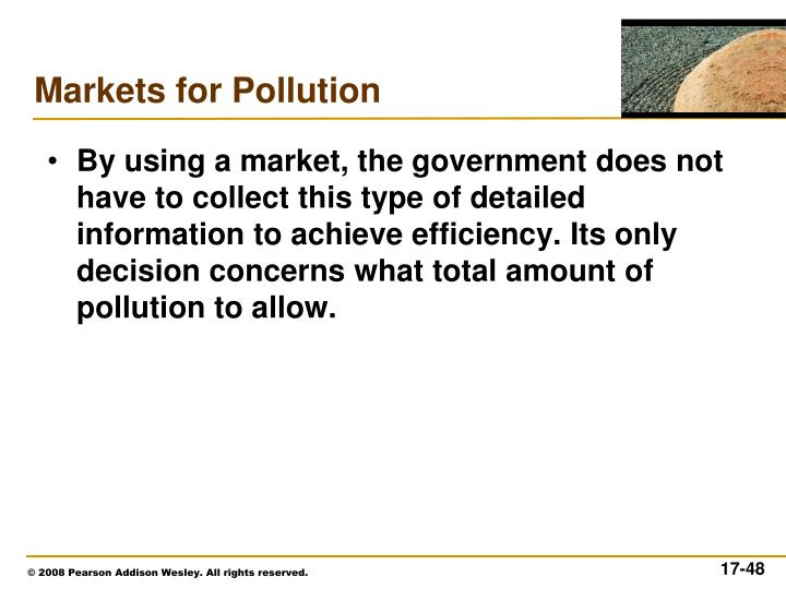 By using a market, the government does not have to collect this type of detailed information to achieve efficiency. Its only decision concerns what total amount of pollution to allow.