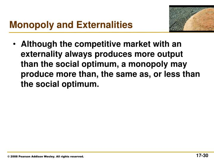 Although the competitive market with an externality always produces more output than the social optimum, a monopoly may produce more than, the same as, or less than the social optimum.