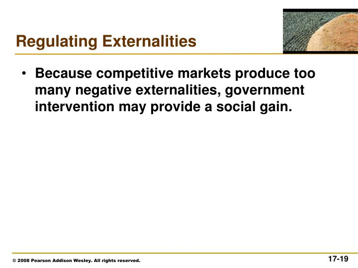 Because competitive markets produce too many negative externalities, government intervention may provide a social gain.