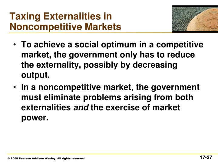 To achieve a social optimum in a competitive market, the government only has to reduce the externality, possibly by decreasing output.