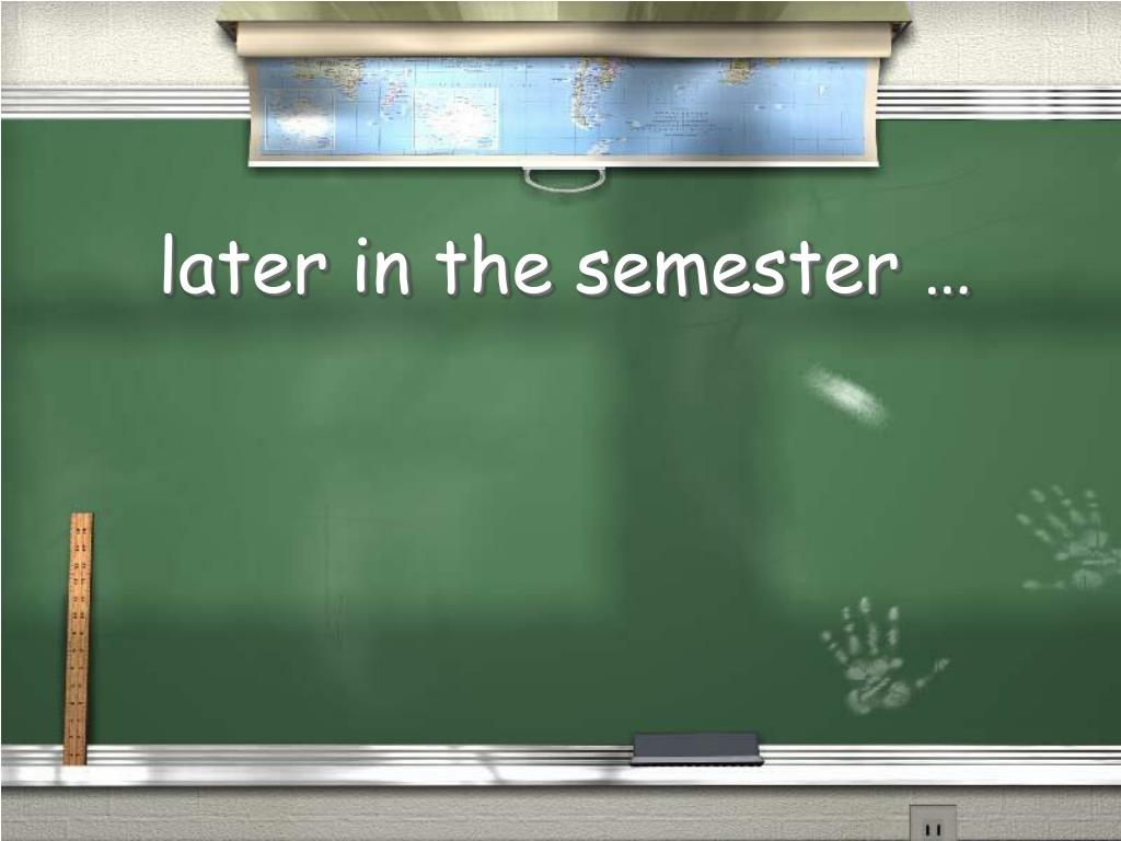later in the semester …