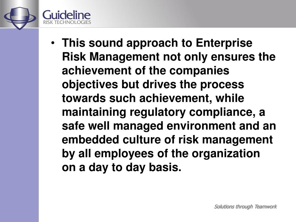 This sound approach to Enterprise Risk Management not only ensures the achievement of the companies objectives but drives the process towards such achievement, while maintaining regulatory compliance, a safe well managed environment and an embedded culture of risk management by all employees of the organization on a day to day basis.