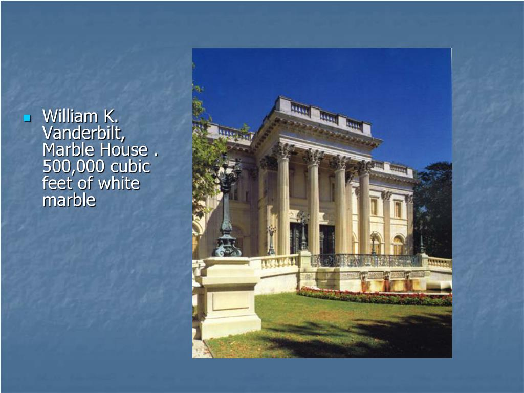 William K. Vanderbilt, Marble House . 500,000 cubic feet of white marble