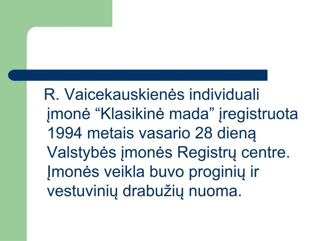 """R. Vaicekauskienės individuali įmonė """"Klasikinė mada"""" įregistruota 1994 metais vasario 28 dieną Valstybės įmonės Registrų centre. Įmonės veikla buvo proginių ir vestuvinių drabužių nuoma."""