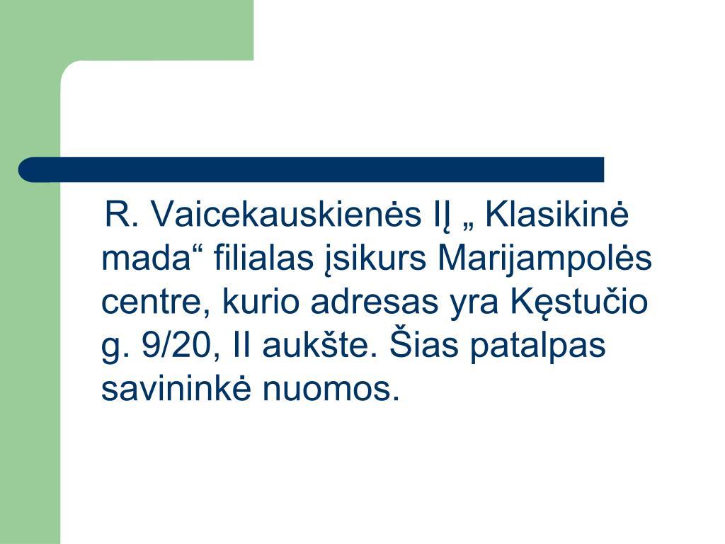 """R. Vaicekauskienės IĮ """" Klasikinė mada"""" filialas įsikurs Marijampolės centre, kurio adresas yra Kęstučio g. 9/20, II aukšte. Šias patalpas savininkė nuomos."""