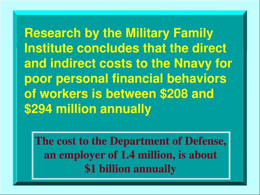 Research by the Military Family Institute concludes that the direct   and indirect costs to the Nnavy for   poor personal financial behaviors of workers is between $208 and $294 million annually
