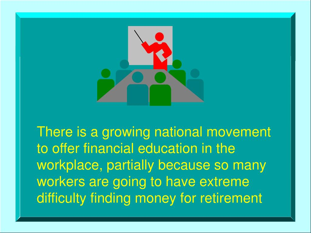 There is a growing national movement     to offer financial education in the workplace, partially because so many workers are going to have extreme difficulty finding money for retirement