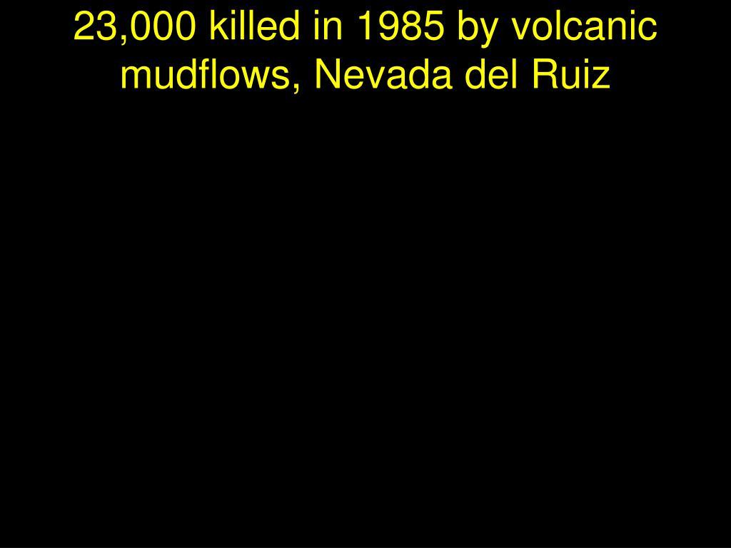 23,000 killed in 1985 by volcanic mudflows, Nevada del Ruiz