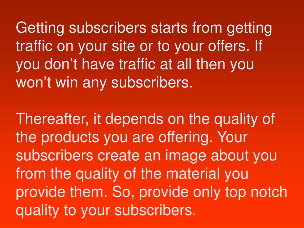 Getting subscribers starts from getting traffic on your site or to your offers. If you don't have traffic at all then you won't win any subscribers.