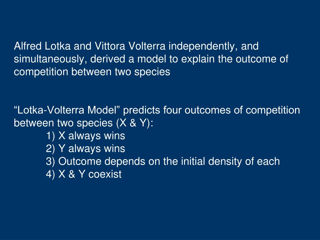 Alfred Lotka and Vittora Volterra independently, and simultaneously, derived a model to explain the outcome of competition between two species